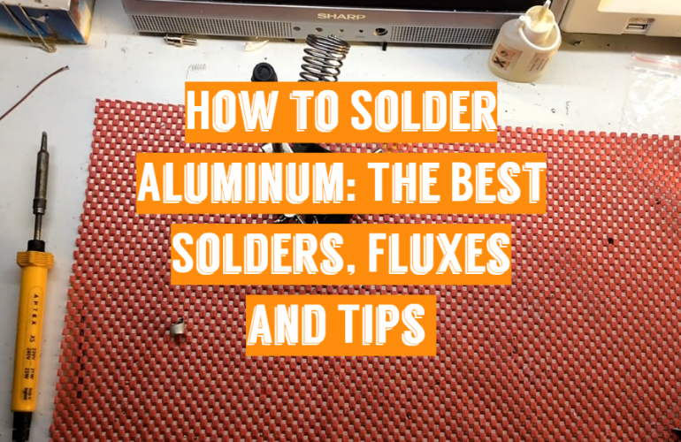 How to Solder Aluminum: The Best Solders, Fluxes and Tips
